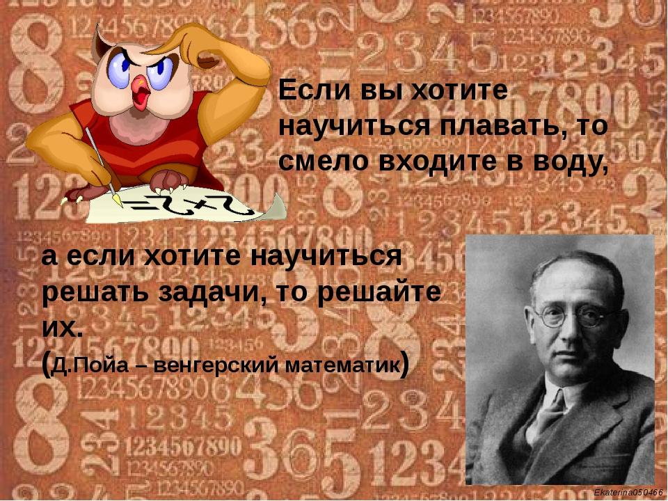 а если хотите научиться решать задачи, то решайте их. (Д.Пойа – венгерский м...