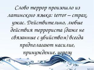 Слово террор произошло из латинского языка: terror – страх, ужас. Действитель