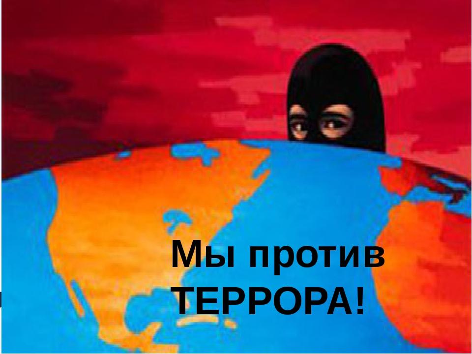 Мы против ТЕРРОРА!