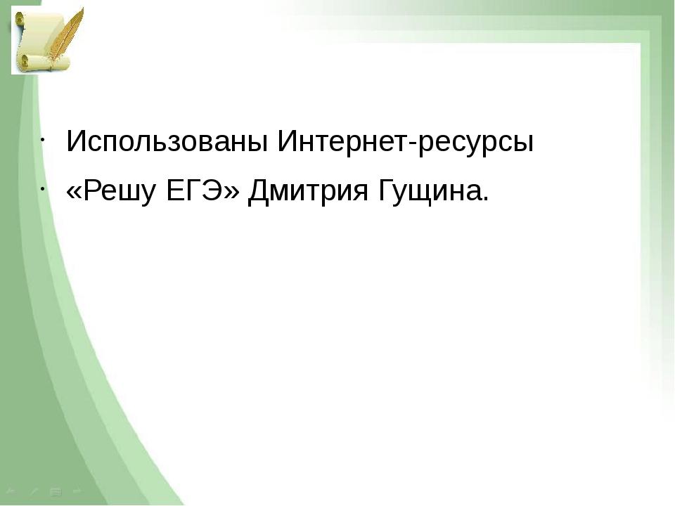 Использованы Интернет-ресурсы «Решу ЕГЭ» Дмитрия Гущина.