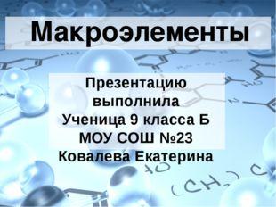 Макроэлементы Презентацию выполнила Ученица 9 класса Б МОУ СОШ №23 Ковалева