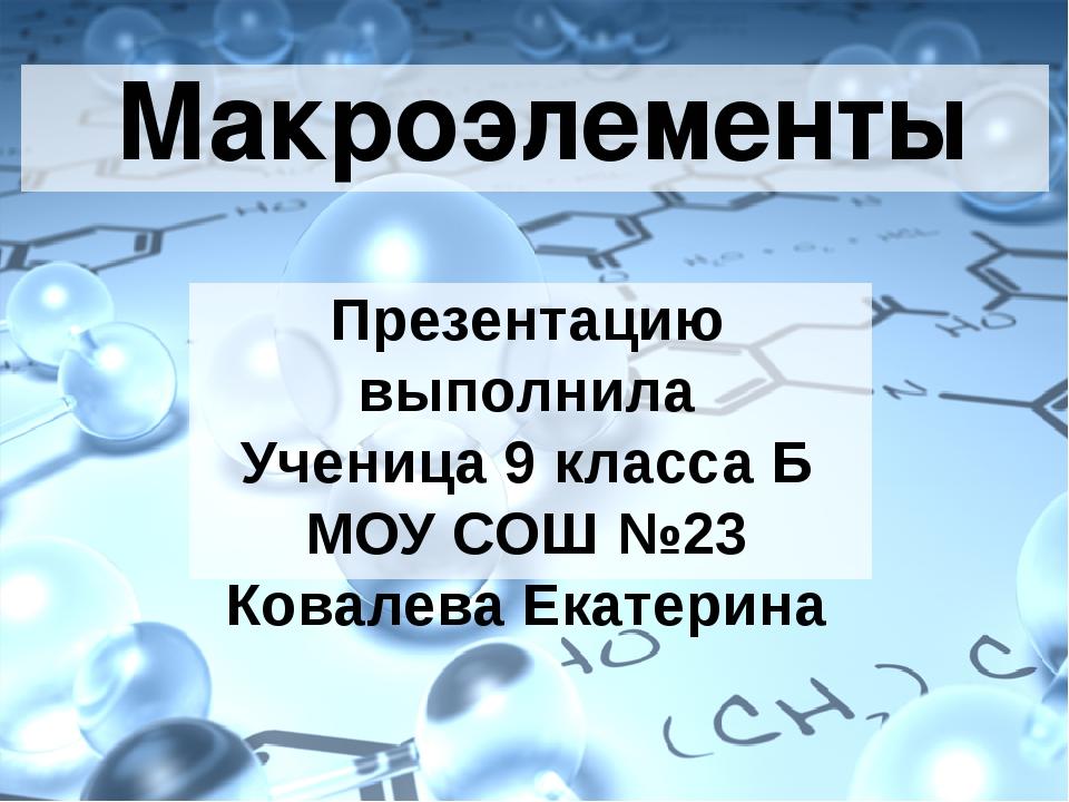 Макроэлементы Презентацию выполнила Ученица 9 класса Б МОУ СОШ №23 Ковалева...