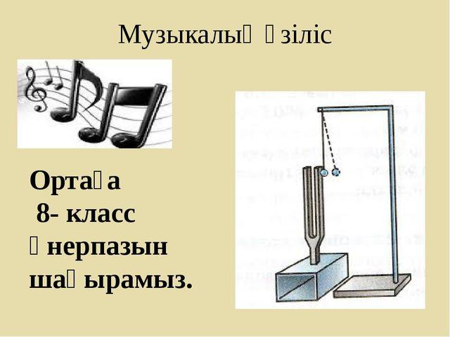 Музыкалық үзіліс Ортаға 8- класс өнерпазын шақырамыз.