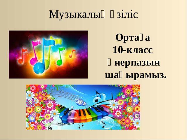 Музыкалық үзіліс Ортаға 10-класс өнерпазын шақырамыз.