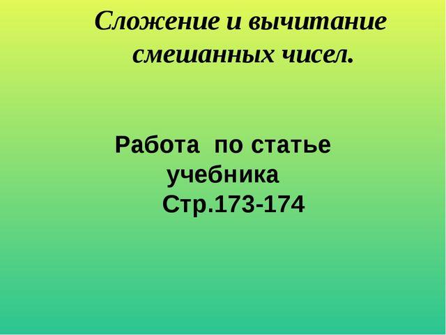 Работа по статье учебника Стр.173-174 Сложение и вычитание смешанных чисел.