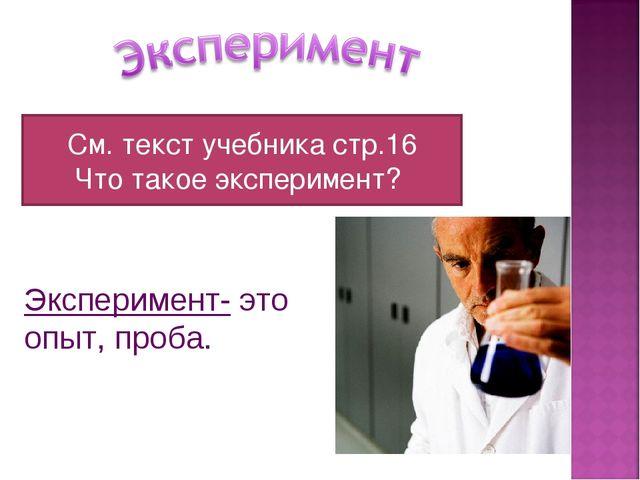 Эксперимент- это опыт, проба. См. текст учебника стр.16 Что такое эксперимент?