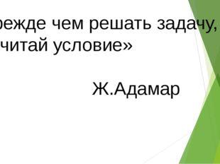 «Прежде чем решать задачу, прочитай условие» Ж.Адамар