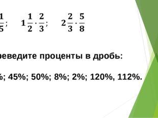 Переведите проценты в дробь: 30%; 45%; 50%; 8%; 2%; 120%, 112%.