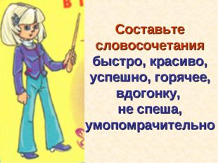 Составьте словосочетания быстро, красиво, успешно, горячее, вдогонку, не спеш