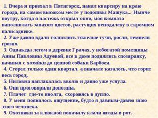 1. Вчера я приехал в Пятигорск, нанял квартиру на краю города, на самом высок