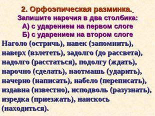2. Орфоэпическая разминка. Запишите наречия в два столбика: А) с ударением на