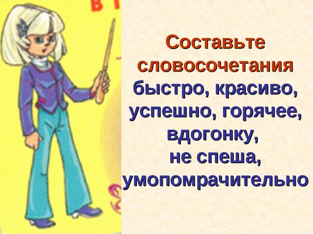 Составьте словосочетания быстро, красиво, успешно, горячее, вдогонку, не спеш...