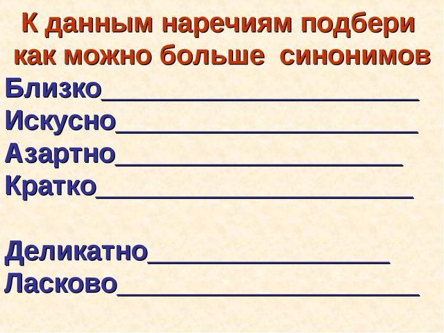 К данным наречиям подбери как можно больше синонимов Близко__________________...