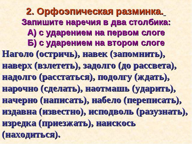2. Орфоэпическая разминка. Запишите наречия в два столбика: А) с ударением на...