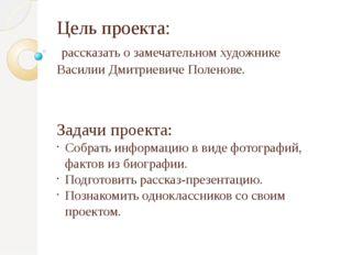 Цель проекта: рассказать о замечательном художнике Василии Дмитриевиче Полено