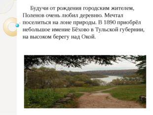 Будучи от рождения городским жителем, Поленов очень любил деревню. Мечтал