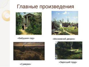 Главные произведения «Бабушкин сад» «Московский дворик» «Заросший пруд» «Суме