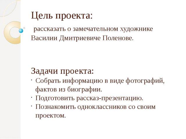 Цель проекта: рассказать о замечательном художнике Василии Дмитриевиче Полено...