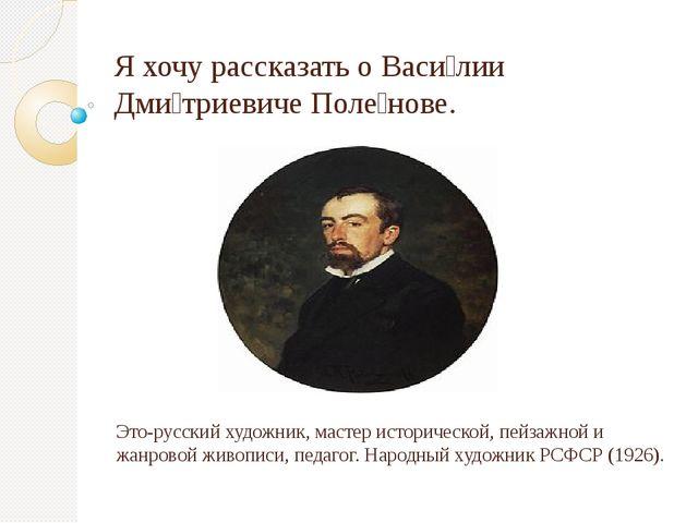 Я хочу рассказать о Васи́лии Дми́триевиче Поле́нове. Это-русский художник, ма...