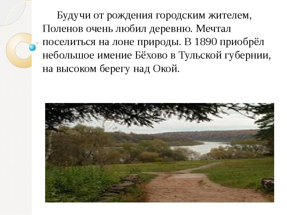 Будучи от рождения городским жителем, Поленов очень любил деревню. Мечтал...