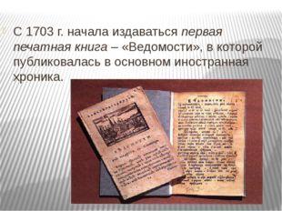 С 1703 г. начала издаваться первая печатная книга – «Ведомости», в которой пу