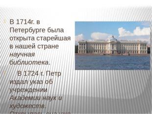 В 1714г. в Петербурге была открыта старейшая в нашей стране научная библиоте