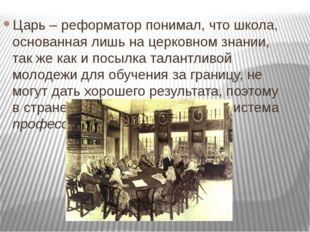Царь – реформатор понимал, что школа, основанная лишь на церковном знании, та