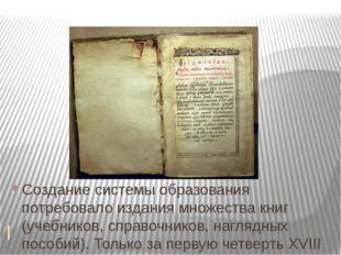 Создание системы образования потребовало издания множества книг (учебников,