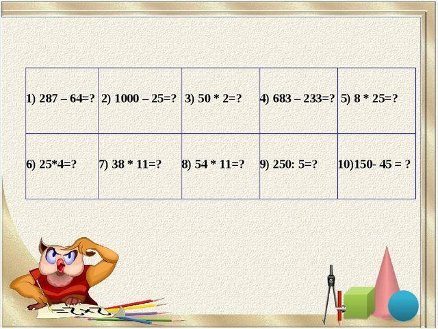 1) 287 – 64=? 2) 1000 – 25=? 3) 50 * 2=?4) 683 – 233=? 5) 8 * 25=? 6) 25*...