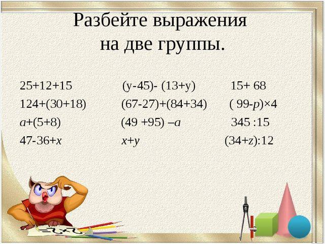 Разбейте выражения на две группы. 25+12+15 (у-45)- (13+у) 15+ 68 124+(30+18)...