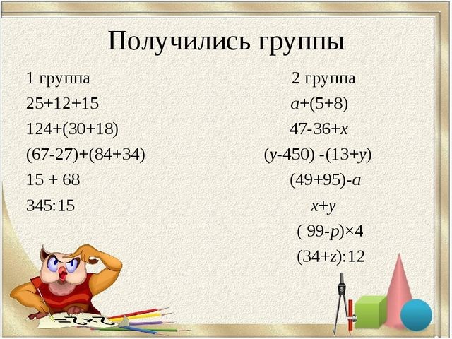 Получились группы 1 группа 2 группа 25+12+15 а+(5+8) 124+(30+18) 47-36+х (67-...