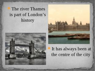 It has always been at the centre of the city The river Thames is part of Lond