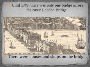 Until 1749, there was only one bridge across the river: London Bridge. There