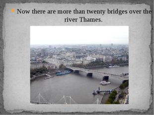 Now there are more than twenty bridges over the river Thames.
