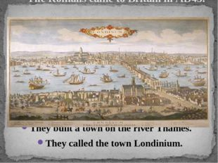 The Romans came to Britain in AD43. They built a town on the river Thames. T