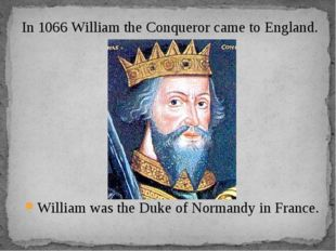 William was the Duke of Normandy in France. In 1066 William the Conqueror cam