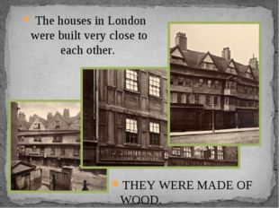 The houses in London were built very close to each other. THEY WERE MADE OF