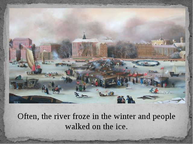 Often, the river froze in the winter and people walked on the ice.