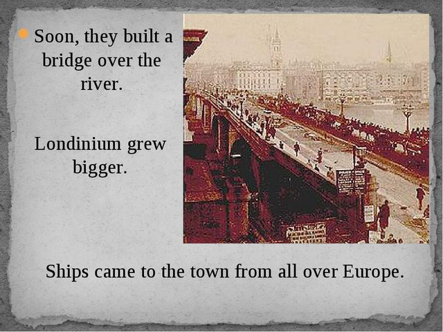 Soon, they built a bridge over the river. Londinium grew bigger. Ships came t...