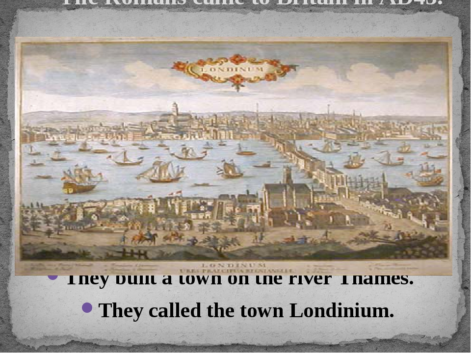 The Romans came to Britain in AD43. They built a town on the river Thames. T...