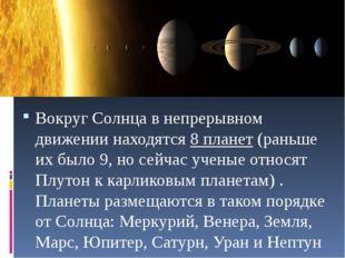 Вокруг Солнца в непрерывном движении находятся8 планет(раньше их было 9, н