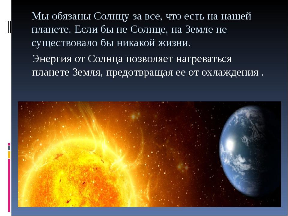 Мы обязаны Солнцу за все, что есть на нашей планете. Если бы не Солнце, на Зе...