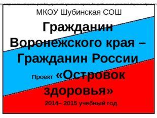 МКОУ Шубинская СОШ Гражданин Воронежского края – Гражданин России 2014– 2015