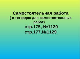 Самостоятельная работа ( в тетрадях для самостоятельных работ) стр.175, №1120