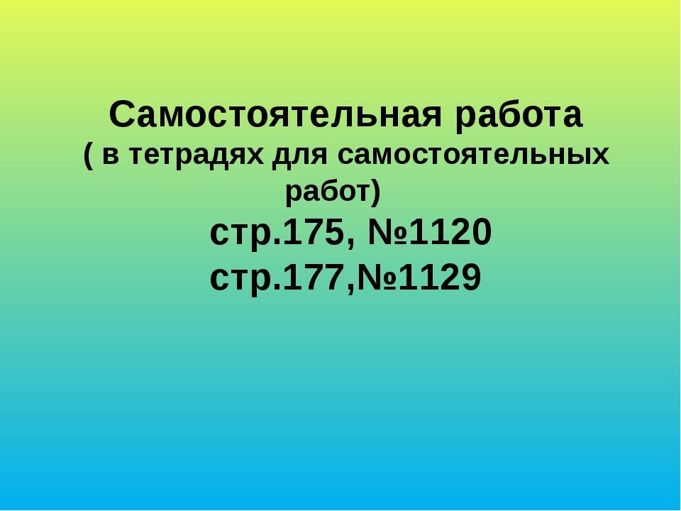 Самостоятельная работа ( в тетрадях для самостоятельных работ) стр.175, №1120...