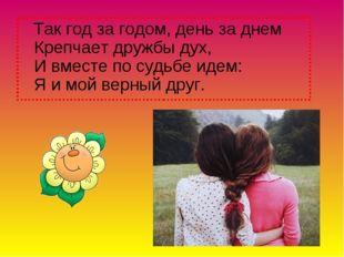 Так год за годом, день за днем Крепчает дружбы дух, И вместе по судьбе идем: