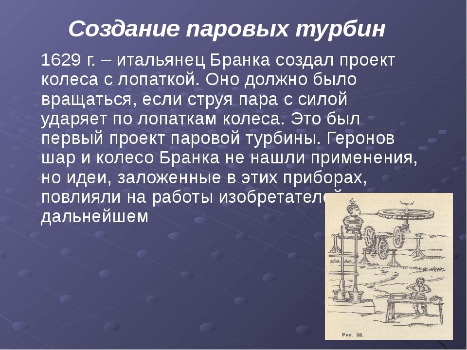 Создание паровых турбин 1629 г. – итальянец Бранка создал проект колеса с лоп...
