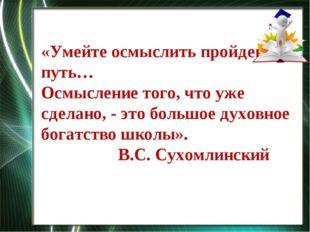 «Умейте осмыслить пройденный путь… Осмысление того, что уже сделано, - это бо