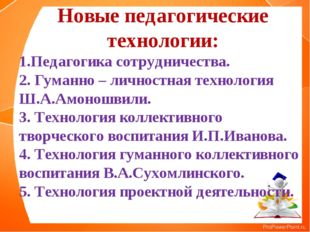 Новые педагогические технологии: 1.Педагогика сотрудничества. 2. Гуманно – ли