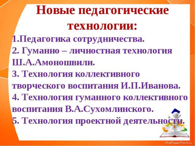 Новые педагогические технологии: 1.Педагогика сотрудничества. 2. Гуманно – ли...